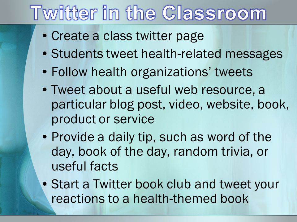 Create a class twitter page Students tweet health-related messages Follow health organizations tweets Tweet about a useful web resource, a particular