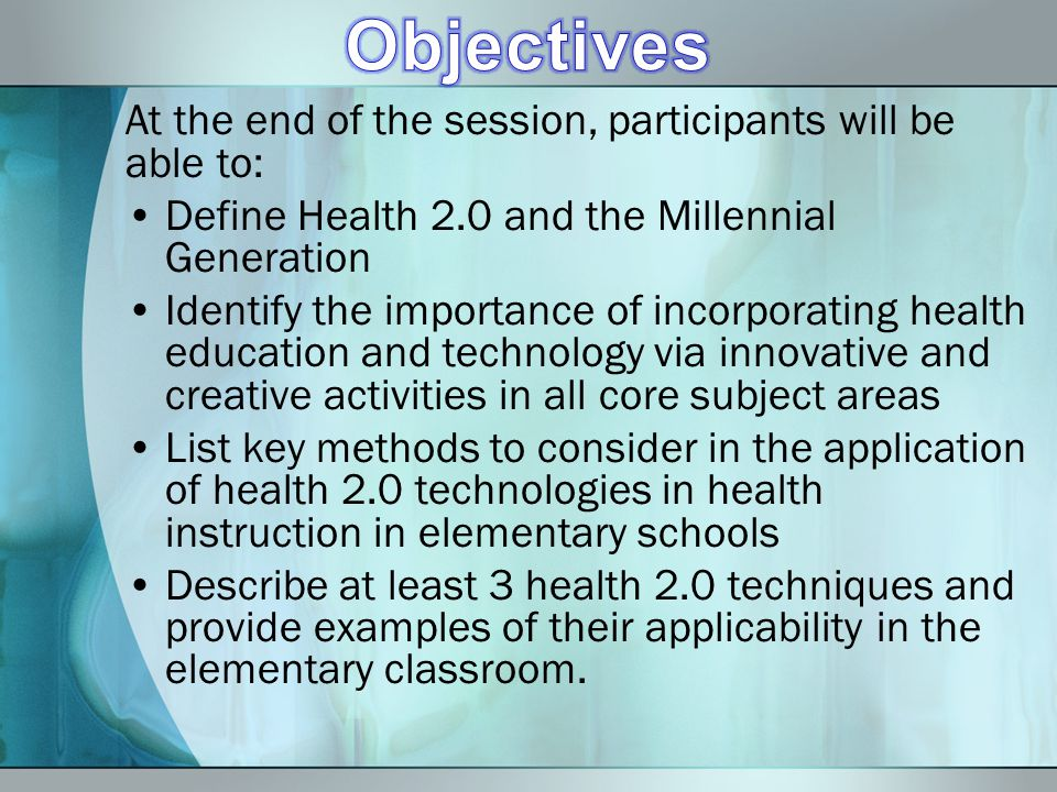At the end of the session, participants will be able to: Define Health 2.0 and the Millennial Generation Identify the importance of incorporating health education and technology via innovative and creative activities in all core subject areas List key methods to consider in the application of health 2.0 technologies in health instruction in elementary schools Describe at least 3 health 2.0 techniques and provide examples of their applicability in the elementary classroom.