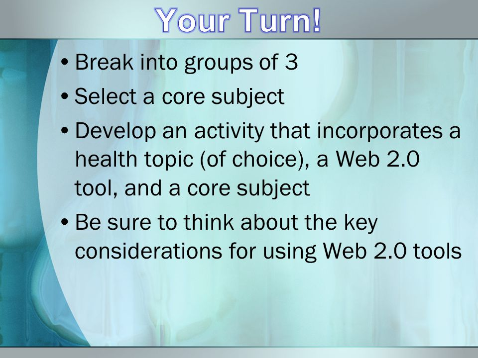 Break into groups of 3 Select a core subject Develop an activity that incorporates a health topic (of choice), a Web 2.0 tool, and a core subject Be s