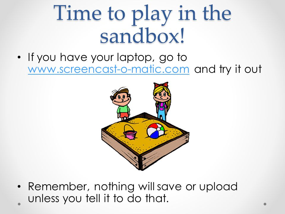 Time to play in the sandbox! If you have your laptop, go to www.screencast-o-matic.com and try it out www.screencast-o-matic.com Remember, nothing wil