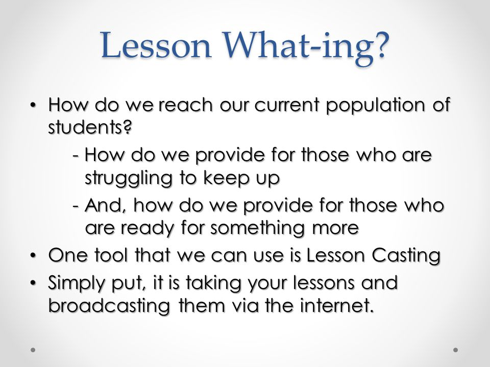 Lesson What-ing. How do we reach our current population of students.