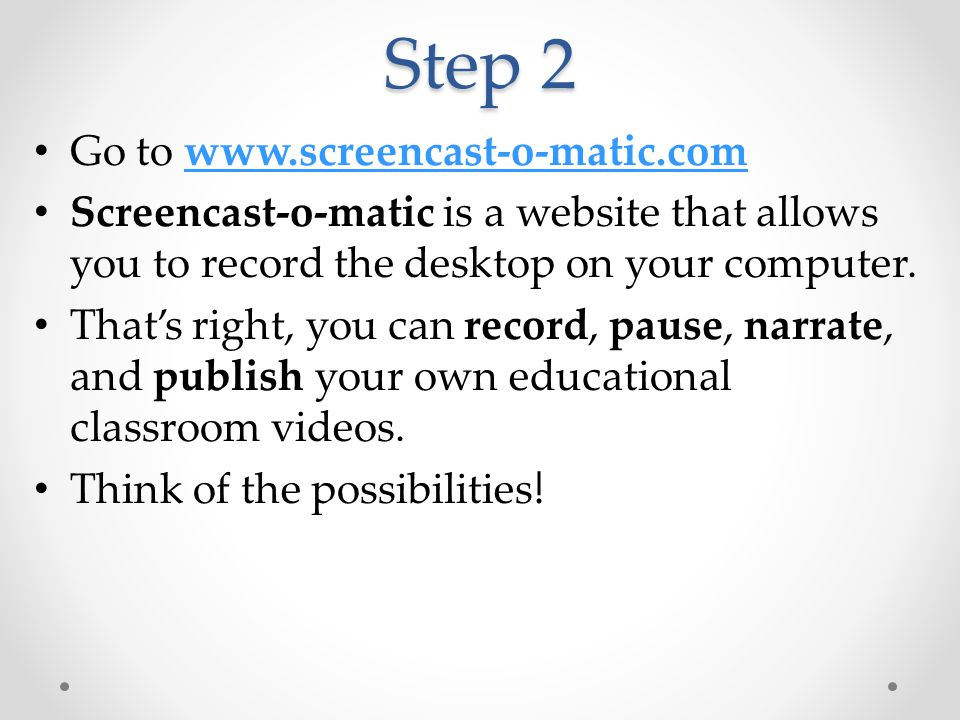 Step 2 Go to www.screencast-o-matic.comwww.screencast-o-matic.com Screencast-o-matic is a website that allows you to record the desktop on your comput
