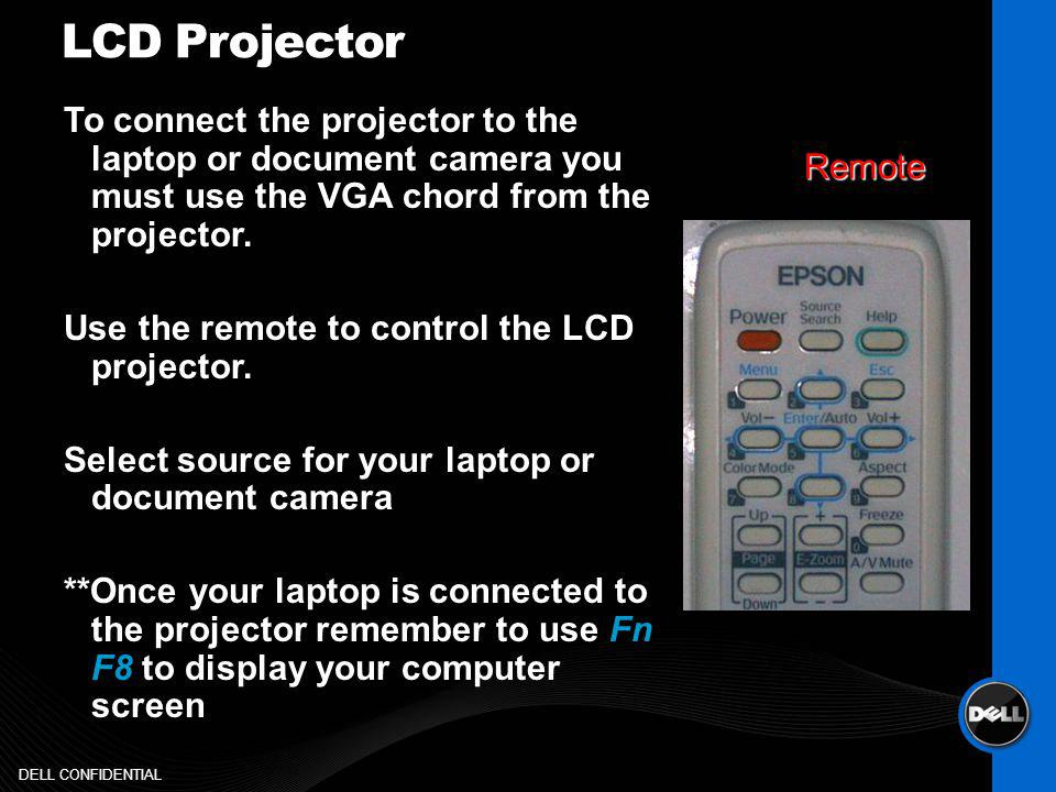 LCD Projector To connect the projector to the laptop or document camera you must use the VGA chord from the projector.