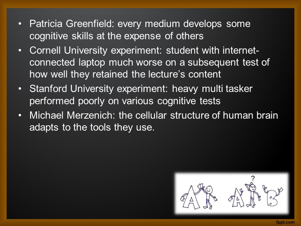 Patricia Greenfield: every medium develops some cognitive skills at the expense of others Cornell University experiment: student with internet- connec