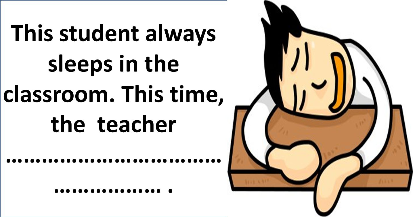 This student always sleeps in the classroom. This time, the teacher ……………………………… ……………….