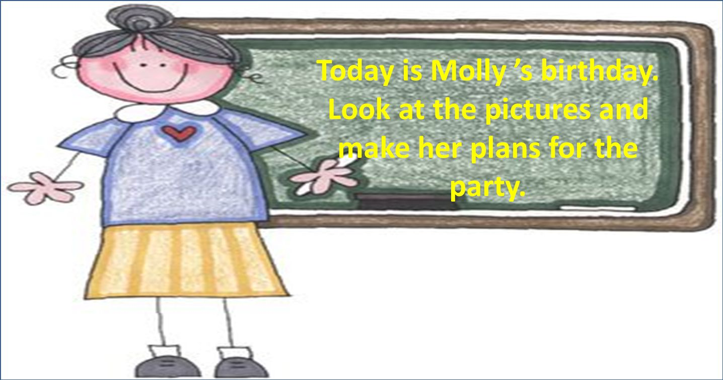 Today is Molly s birthday. Look at the pictures and make her plans for the party.