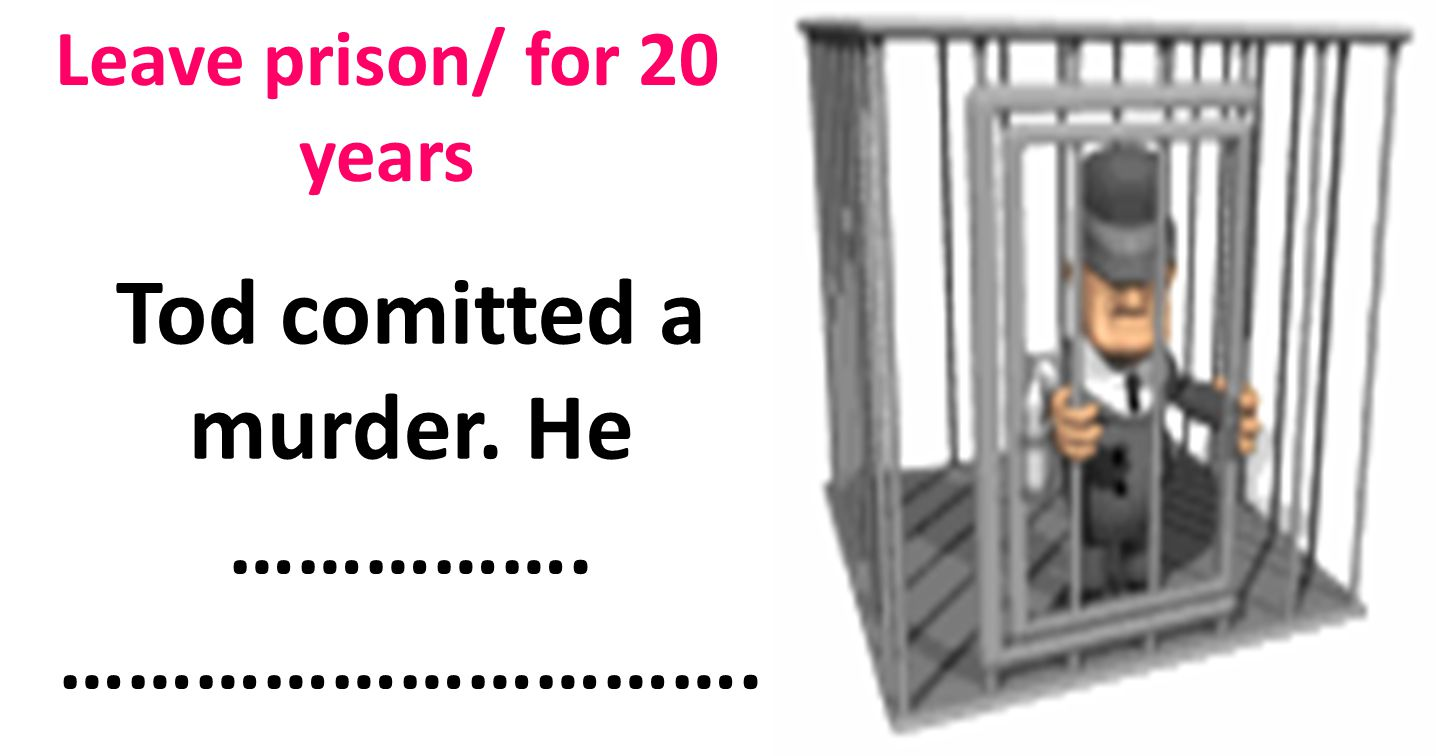 Leave prison/ for 20 years Tod comitted a murder. He ……………. ………………………….