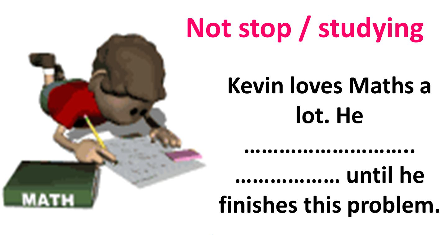 Not stop / studying Kevin loves Maths a lot. He ……………………….. ……………… until he finishes this problem.
