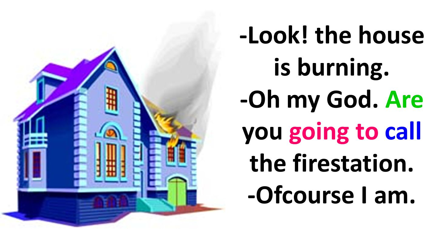 -Look! the house is burning. -Oh my God. Are you going to call the firestation. -Ofcourse I am.
