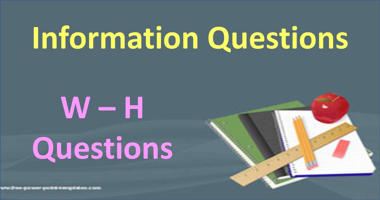 Information Questions W – H Questions