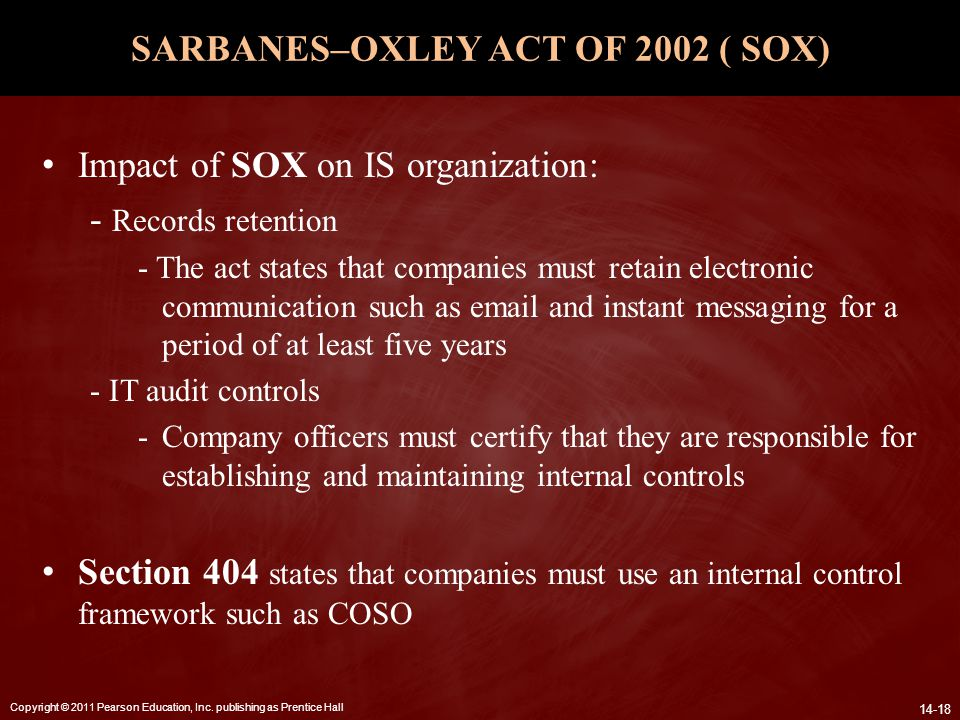 Copyright © 2011 Pearson Education, Inc. publishing as Prentice Hall 14-18 SARBANES–OXLEY ACT OF 2002 ( SOX) Impact of SOX on IS organization: - Recor