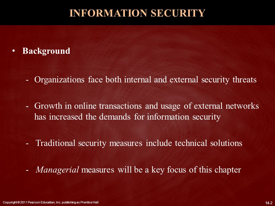 Copyright © 2011 Pearson Education, Inc. publishing as Prentice Hall 14-2 INFORMATION SECURITY Background -Organizations face both internal and extern