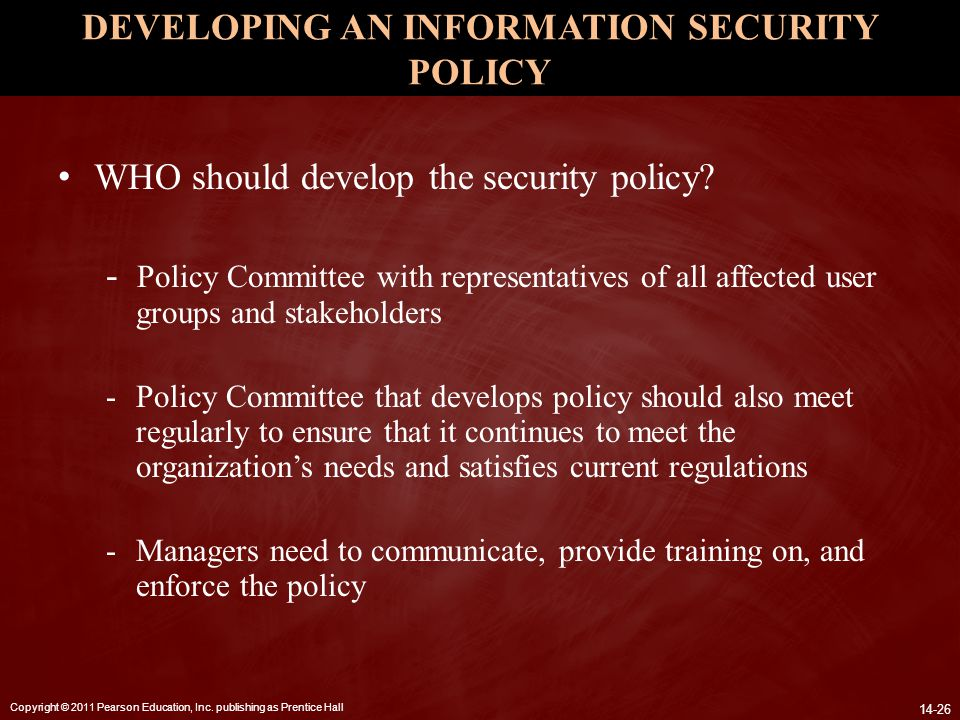 Copyright © 2011 Pearson Education, Inc. publishing as Prentice Hall 14-26 DEVELOPING AN INFORMATION SECURITY POLICY WHO should develop the security p