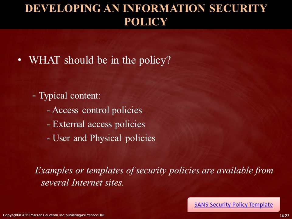 Copyright © 2011 Pearson Education, Inc. publishing as Prentice Hall 14-27 DEVELOPING AN INFORMATION SECURITY POLICY WHAT should be in the policy? - T