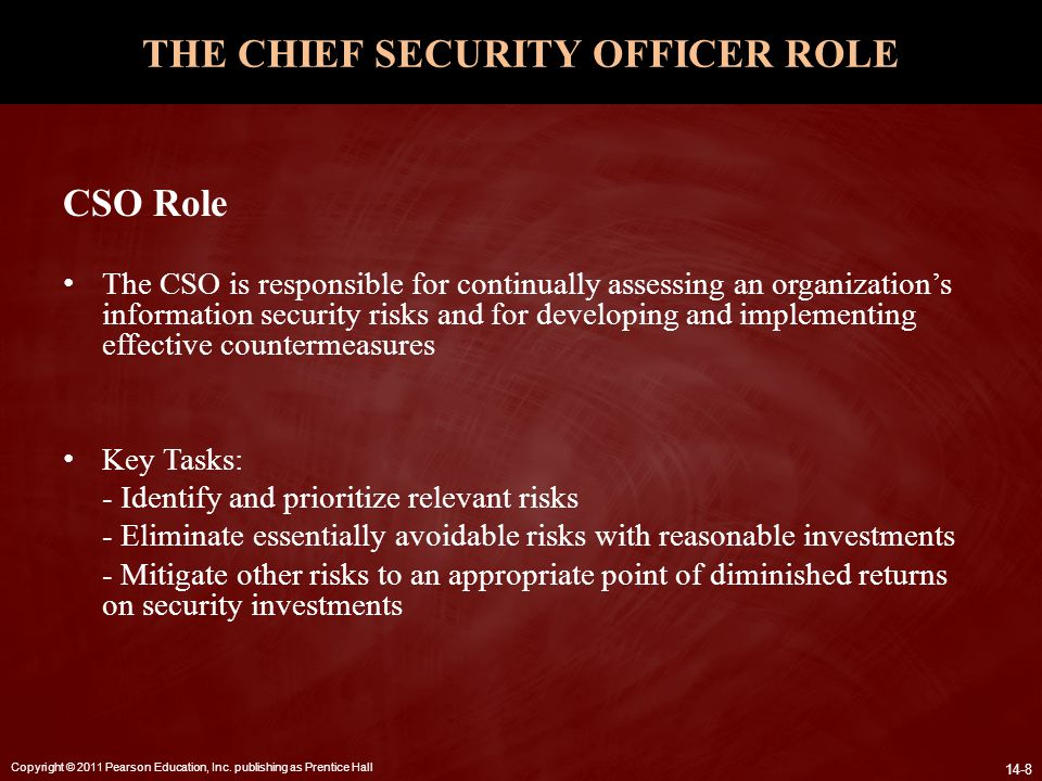 Copyright © 2011 Pearson Education, Inc. publishing as Prentice Hall 14-8 THE CHIEF SECURITY OFFICER ROLE CSO Role The CSO is responsible for continua