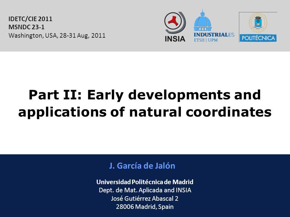 INSIA-ETSII-UPM 10/46 Part II: Early developments and applications of natural coordinates J. García de Jalón IDETC/CIE 2011 MSNDC 23-1 Washington, USA