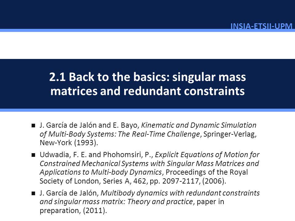 INSIA-ETSII-UPM 11/46 2.1 Back to the basics: singular mass matrices and redundant constraints J. García de Jalón and E. Bayo, Kinematic and Dynamic S