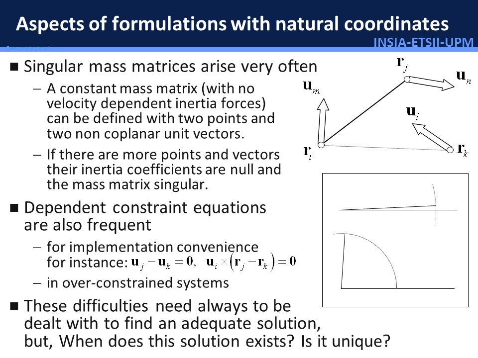 INSIA-ETSII-UPM 12/46 Deo omnis gloria! Aspects of formulations with natural coordinates Singular mass matrices arise very often A constant mass matri