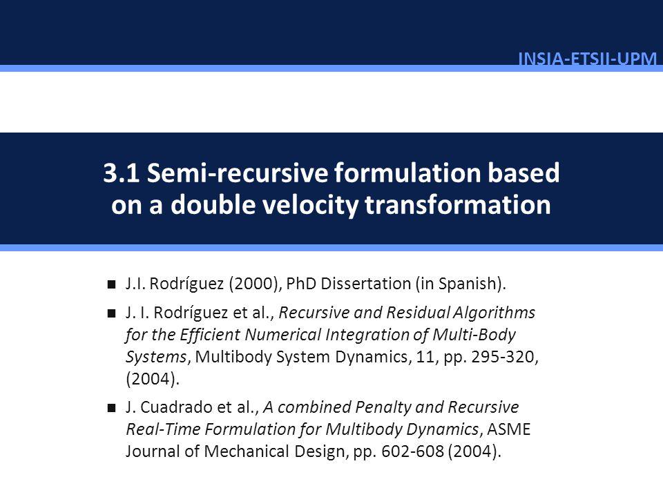 INSIA-ETSII-UPM 56/46 3.1 Semi-recursive formulation based on a double velocity transformation J.I. Rodríguez (2000), PhD Dissertation (in Spanish). J