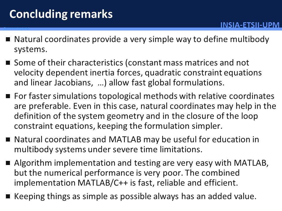 INSIA-ETSII-UPM 91/46 Deo omnis gloria! Concluding remarks Natural coordinates provide a very simple way to define multibody systems. Some of their ch