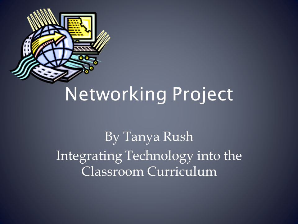 Networking Project By Tanya Rush Integrating Technology into the Classroom Curriculum