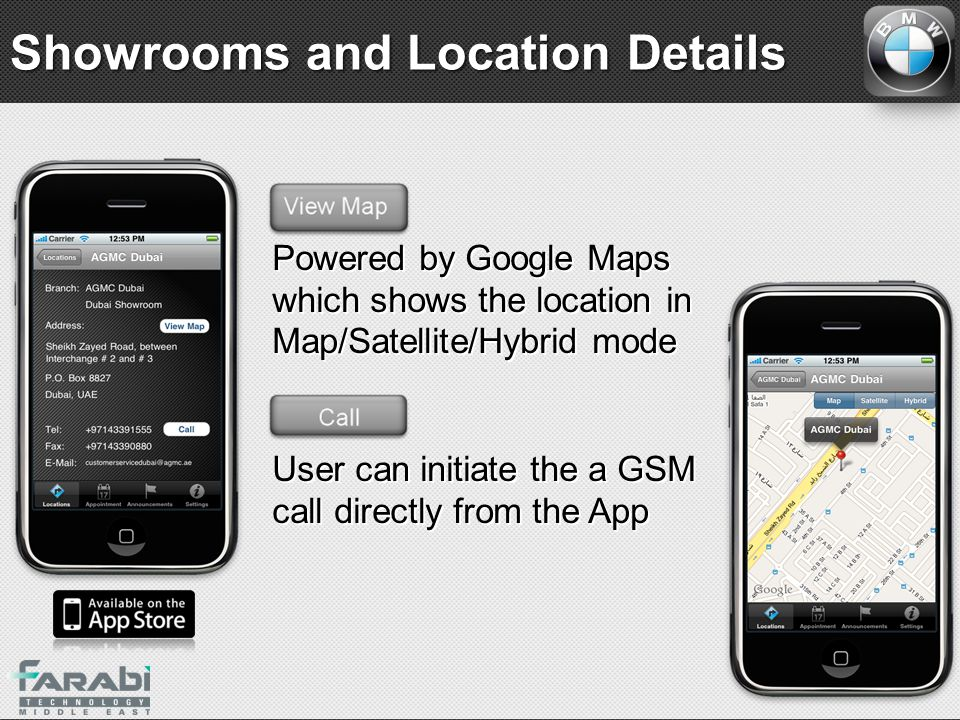 Powered by Google Maps which shows the location in Map/Satellite/Hybrid mode User can initiate the a GSM call directly from the App Powered by Google