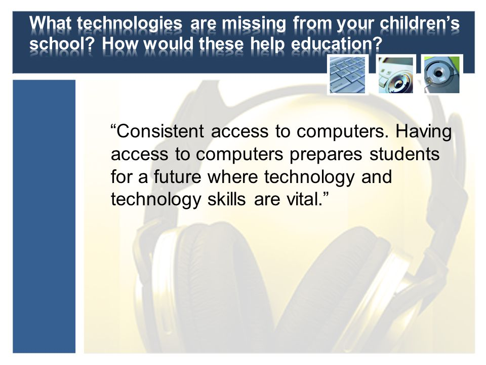 Consistent access to computers. Having access to computers prepares students for a future where technology and technology skills are vital.