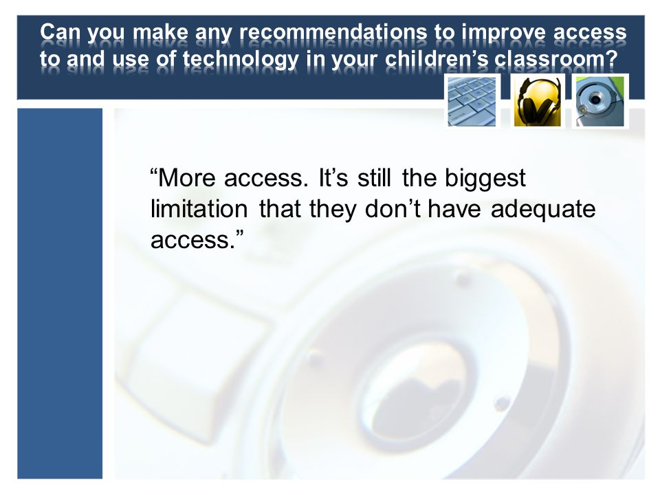 More access. Its still the biggest limitation that they dont have adequate access.