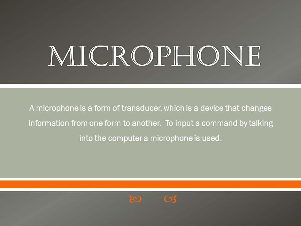 A microphone is a form of transducer, which is a device that changes information from one form to another. To input a command by talking into the comp