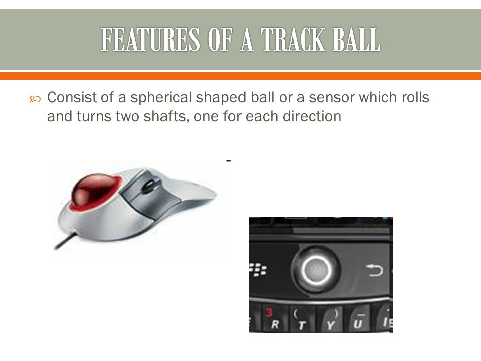 Consist of a spherical shaped ball or a sensor which rolls and turns two shafts, one for each direction