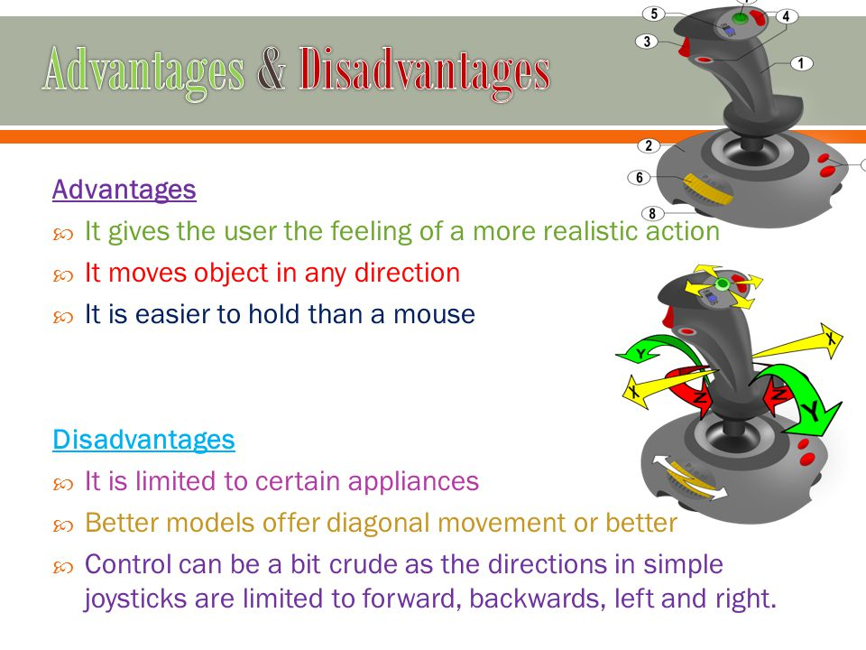 Advantages It gives the user the feeling of a more realistic action It moves object in any direction It is easier to hold than a mouse Disadvantages I
