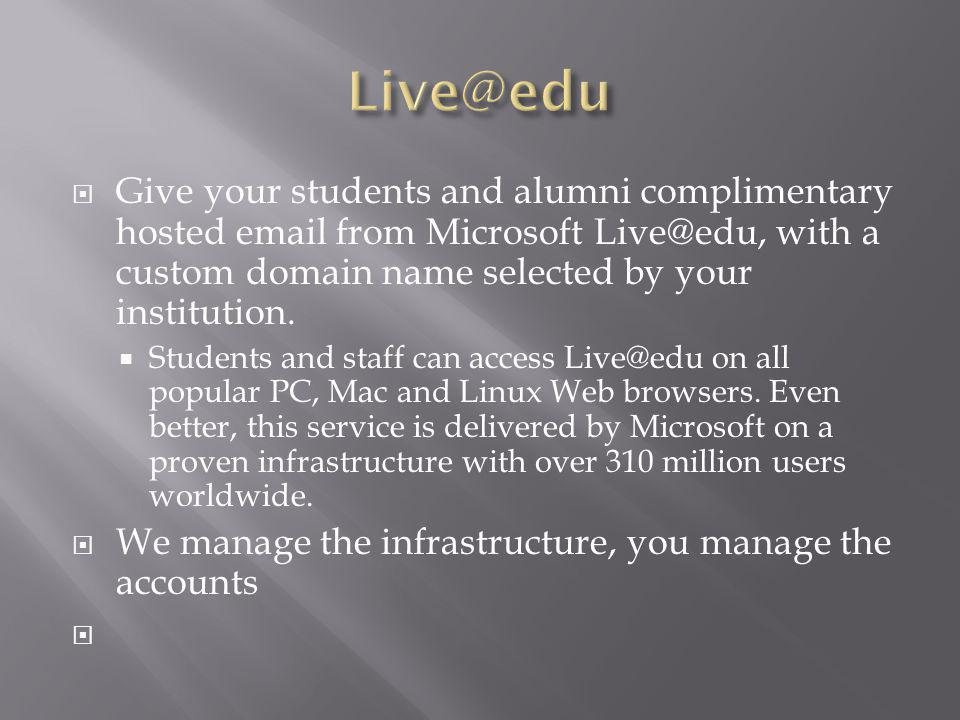 Give your students and alumni complimentary hosted email from Microsoft Live@edu, with a custom domain name selected by your institution.