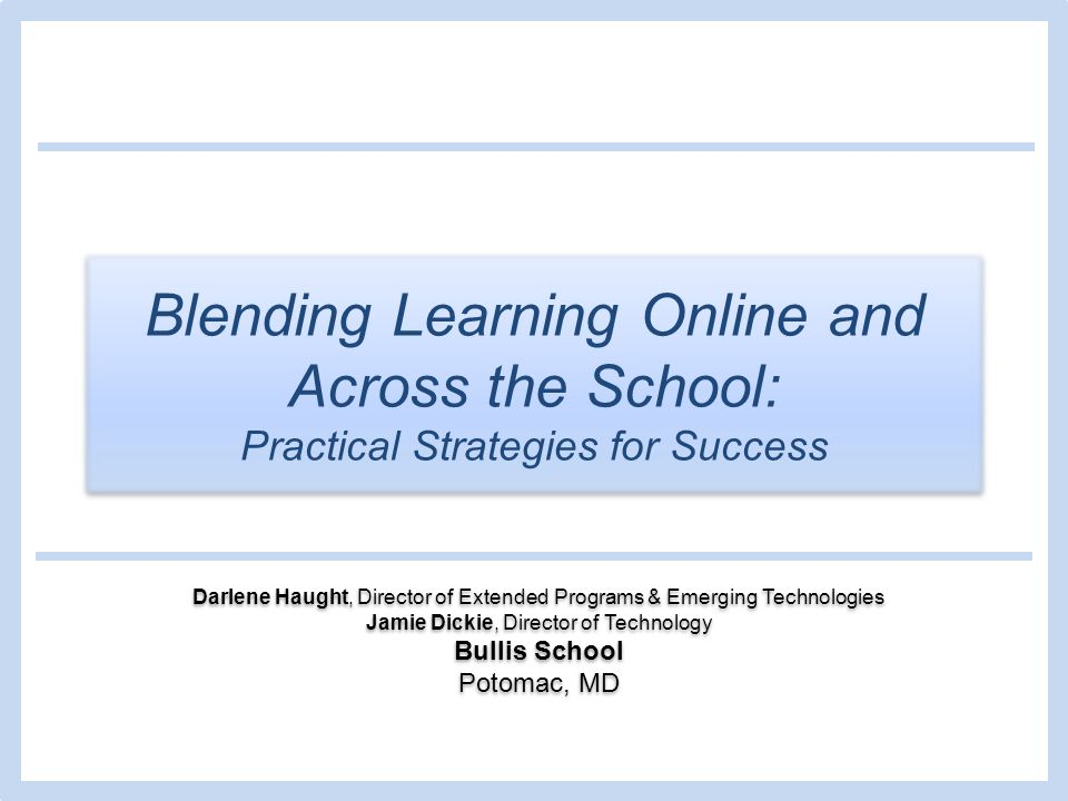 Blending Learning Online and Across the School: Practical Strategies for Success Darlene Haught, Director of Extended Programs & Emerging Technologies