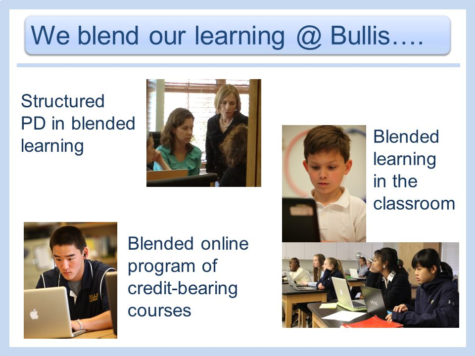 We blend our learning @ Bullis…. Blended online program of credit-bearing courses Structured PD in blended learning Blended learning in the classroom
