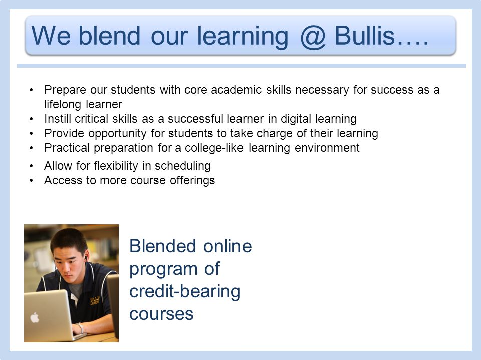We blend our learning @ Bullis…. Blended online program of credit-bearing courses Prepare our students with core academic skills necessary for success