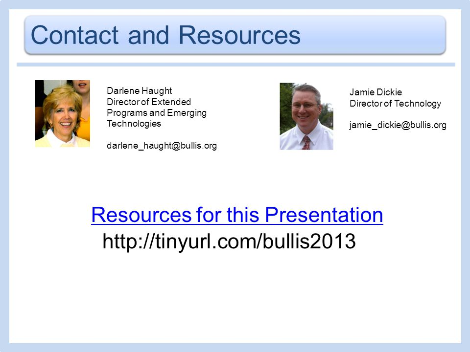 Contact and Resources Darlene Haught Director of Extended Programs and Emerging Technologies darlene_haught@bullis.org Resources for this Presentation Jamie Dickie Director of Technology jamie_dickie@bullis.org http://tinyurl.com/bullis2013