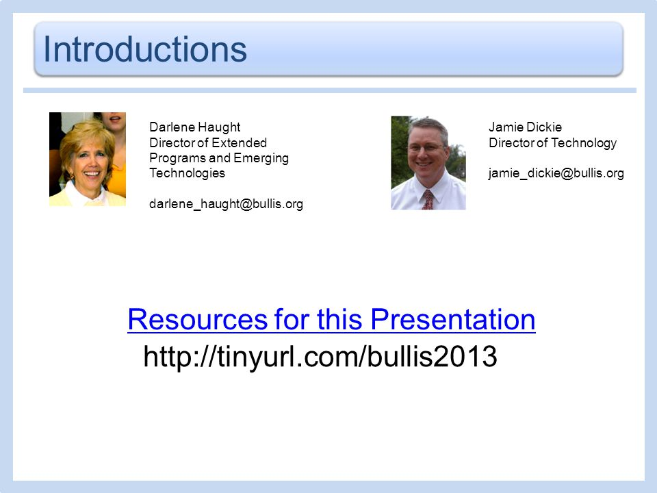 Introductions Darlene Haught Director of Extended Programs and Emerging Technologies darlene_haught@bullis.org Resources for this Presentation Jamie Dickie Director of Technology jamie_dickie@bullis.org http://tinyurl.com/bullis2013