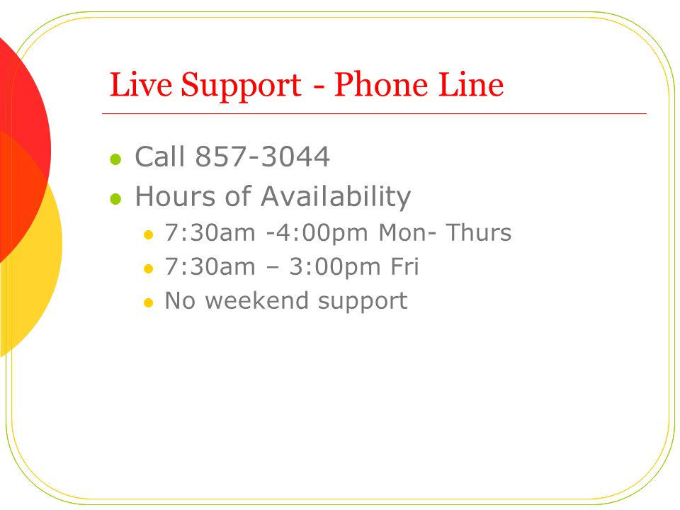 Live Support- Phone Line Call 857-3044 Hours of Availability 7:30am -4:00pm Mon- Thurs 7:30am – 3:00pm Fri No weekend support