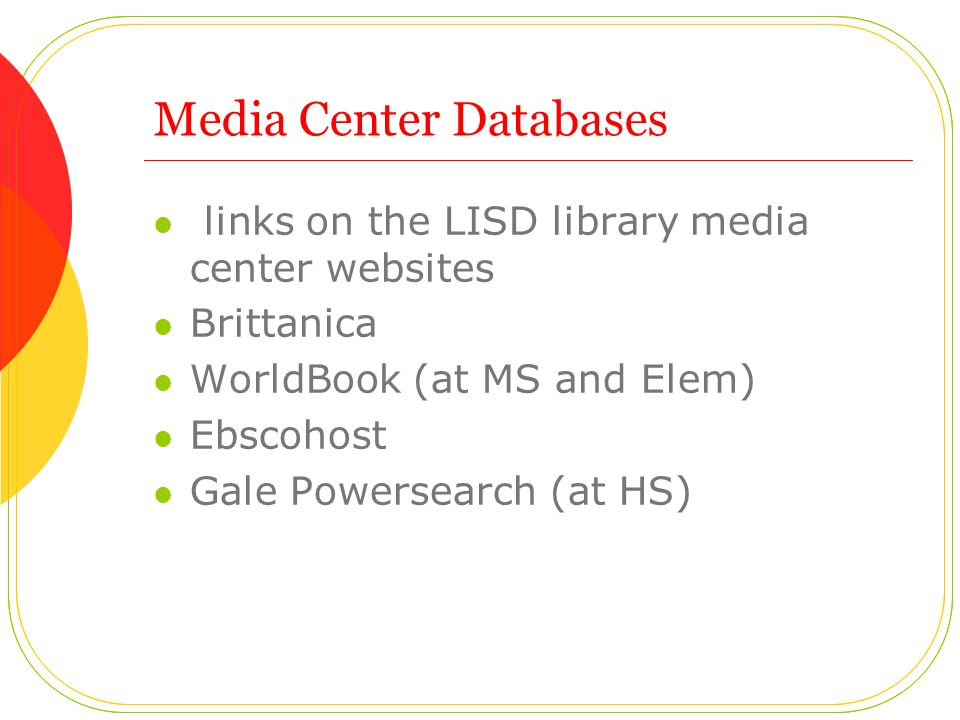 Media Center Databases links on the LISD library media center websites Brittanica WorldBook (at MS and Elem) Ebscohost Gale Powersearch (at HS)