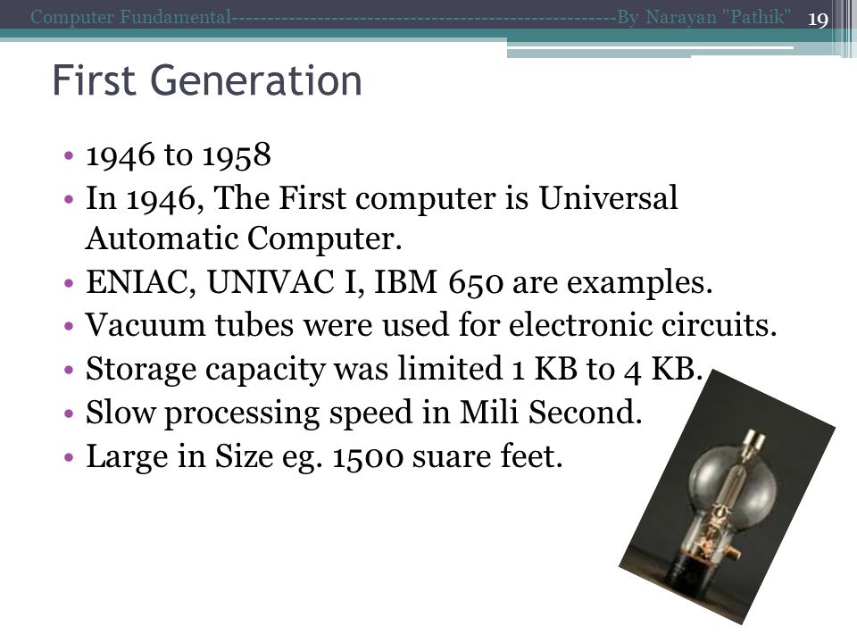 First Generation 1946 to 1958 In 1946, The First computer is Universal Automatic Computer.