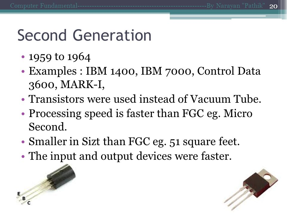 Second Generation 1959 to 1964 Examples : IBM 1400, IBM 7000, Control Data 3600, MARK-I, Transistors were used instead of Vacuum Tube.