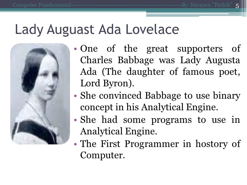 Lady Auguast Ada Lovelace One of the great supporters of Charles Babbage was Lady Augusta Ada (The daughter of famous poet, Lord Byron).