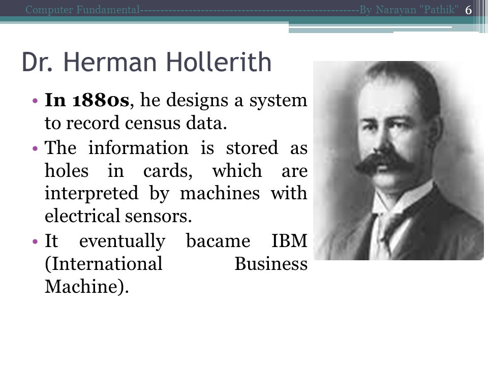 Dr. Herman Hollerith In 1880s, he designs a system to record census data.