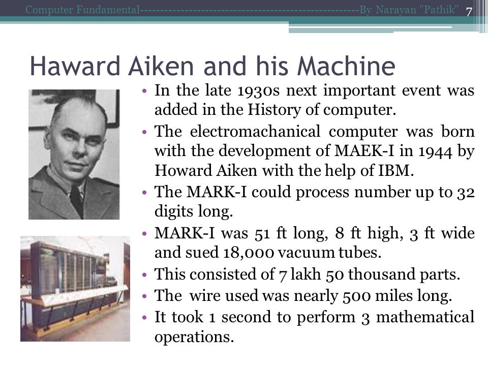 Haward Aiken and his Machine Computer Fundamental------------------------------------------------------By Narayan Pathik 7 In the late 1930s next important event was added in the History of computer.