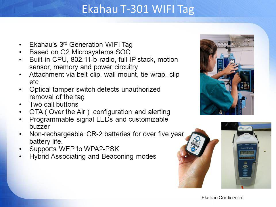 Ekahau Confidential Ekahau T-301 WIFI Tag Ekahaus 3 rd Generation WIFI Tag Based on G2 Microsystems SOC Built-in CPU, 802.11-b radio, full IP stack, motion sensor, memory and power circuitry Attachment via belt clip, wall mount, tie-wrap, clip etc.