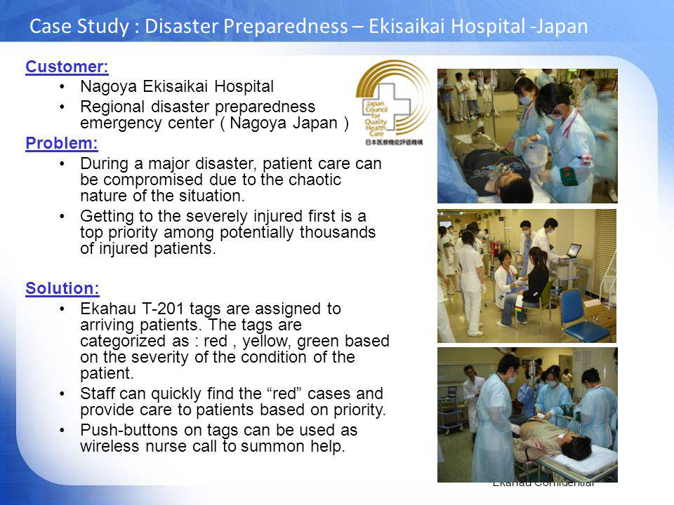 Ekahau Confidential Case Study : Disaster Preparedness – Ekisaikai Hospital -Japan Customer: Nagoya Ekisaikai Hospital Regional disaster preparedness emergency center ( Nagoya Japan ) Problem: During a major disaster, patient care can be compromised due to the chaotic nature of the situation.