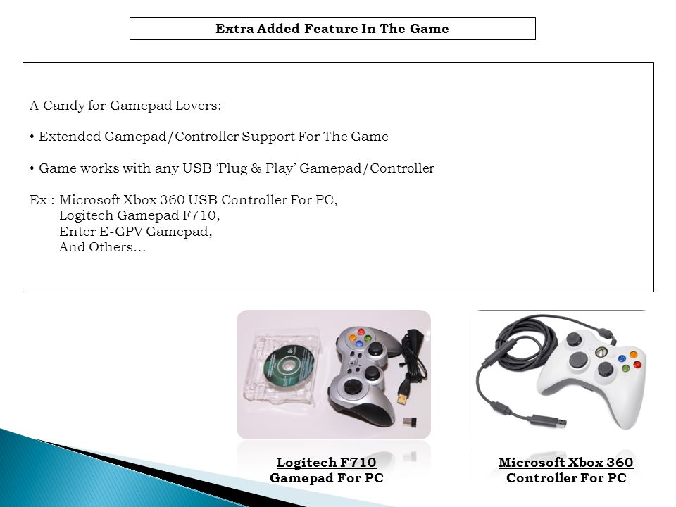 Extra Added Feature In The Game A Candy for Gamepad Lovers: Extended Gamepad/Controller Support For The Game Game works with any USB Plug & Play Gamepad/Controller Ex : Microsoft Xbox 360 USB Controller For PC, Logitech Gamepad F710, Enter E-GPV Gamepad, And Others… Logitech F710 Gamepad For PC Microsoft Xbox 360 Controller For PC