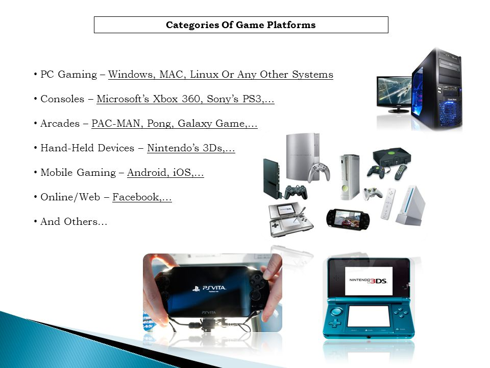 Categories Of Game Platforms PC Gaming – Windows, MAC, Linux Or Any Other Systems Consoles – Microsofts Xbox 360, Sonys PS3,… Arcades – PAC-MAN, Pong,