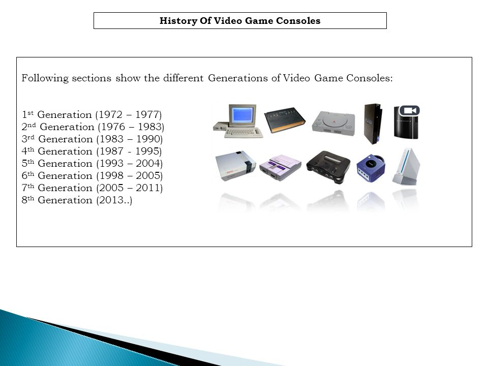 History Of Video Game Consoles Following sections show the different Generations of Video Game Consoles: 1 st Generation (1972 – 1977) 2 nd Generation (1976 – 1983) 3 rd Generation (1983 – 1990) 4 th Generation (1987 - 1995) 5 th Generation (1993 – 2004) 6 th Generation (1998 – 2005) 7 th Generation (2005 – 2011) 8 th Generation (2013..)