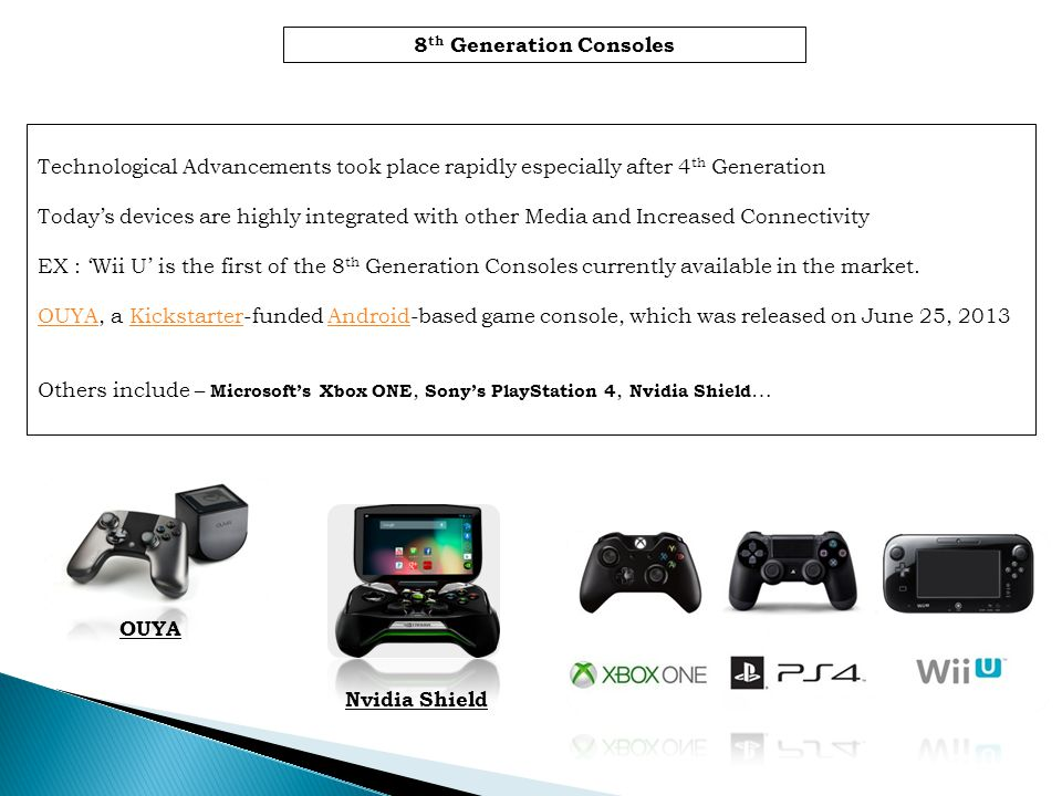 8 th Generation Consoles Technological Advancements took place rapidly especially after 4 th Generation Todays devices are highly integrated with other Media and Increased Connectivity EX : Wii U is the first of the 8 th Generation Consoles currently available in the market.